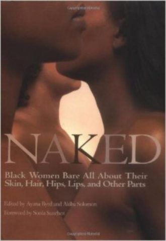 Naked: Black Women Bare All About Their Skin Hair Hips Lips and Other Parts by Akiba Solomon and Ayana Byrd