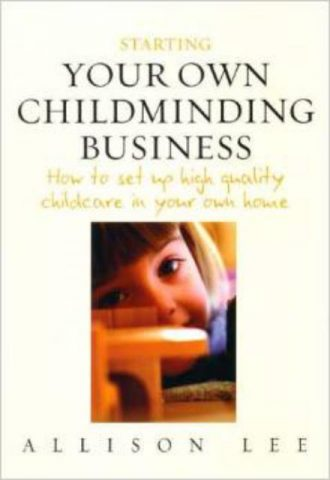 Starting Your Own Childminding Business How to Set Up High Quality Childcare in Your Own Home