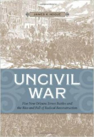 Uncivil War Five New Orleans Street Battles and the Rise and Fall of Radical Reconstruction