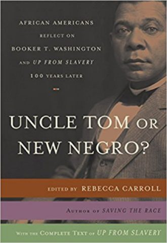 Uncle Tom or New Negro?- African Americans Reflect on Booker T. Washington and UP FROM SLAVERY 100 Years Later by Rebecca Carroll_440x640